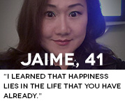 I learned that happiness lies in the life that you have already.